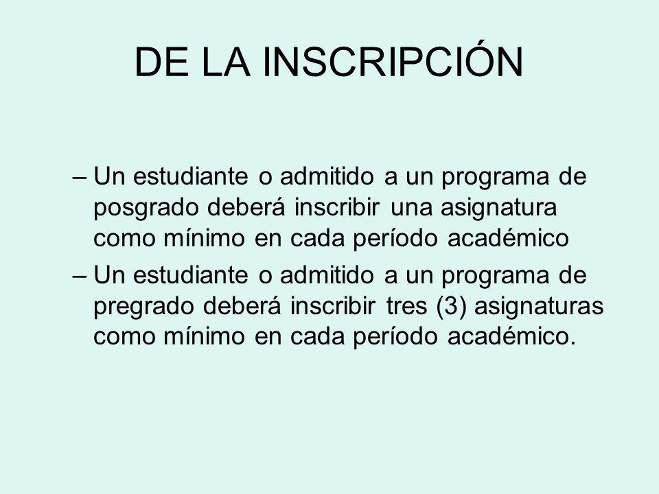 DE LA INSCRIPCIÓN –Un estudiante o admitido a un programa de posgrado deberá inscribir una asignatura como mínimo en cada período académico –Un estudi