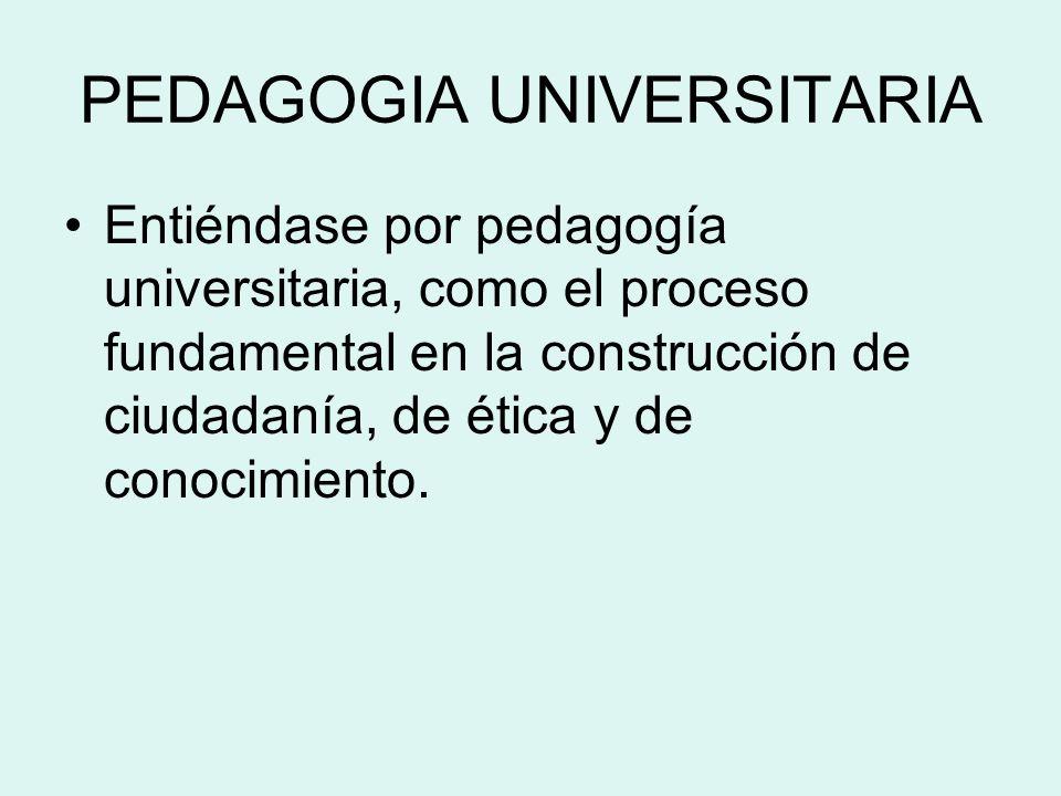 PEDAGOGIA UNIVERSITARIA Entiéndase por pedagogía universitaria, como el proceso fundamental en la construcción de ciudadanía, de ética y de conocimien