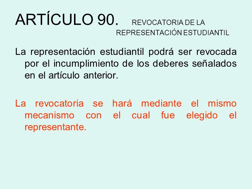 ARTÍCULO 90. REVOCATORIA DE LA REPRESENTACIÓN ESTUDIANTIL La representación estudiantil podrá ser revocada por el incumplimiento de los deberes señala