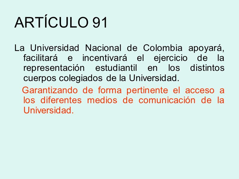 ARTÍCULO 91 La Universidad Nacional de Colombia apoyará, facilitará e incentivará el ejercicio de la representación estudiantil en los distintos cuerp
