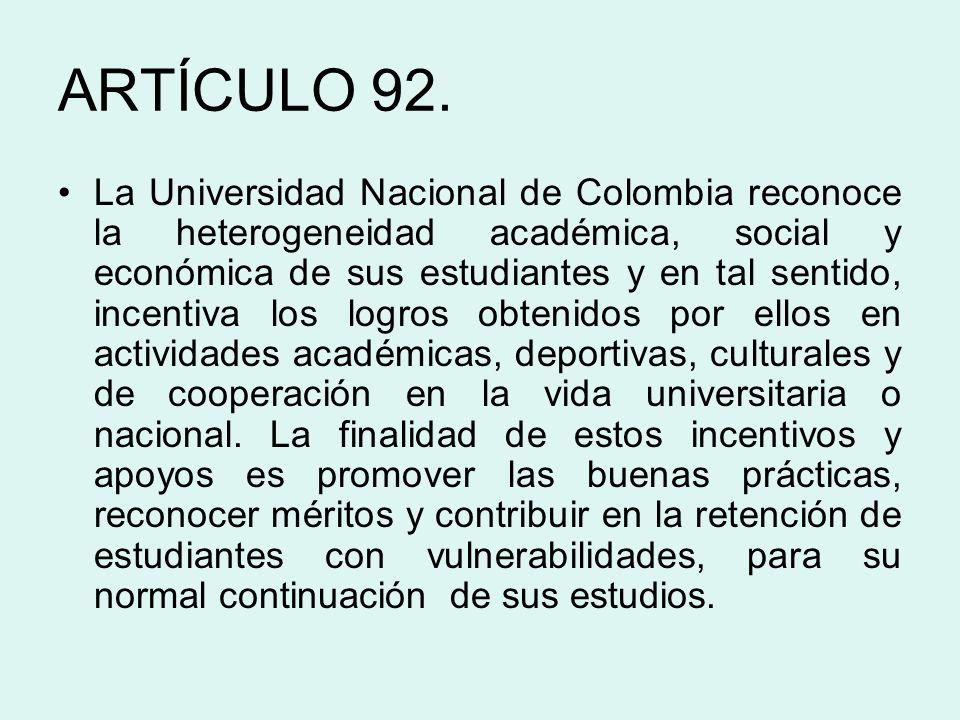 ARTÍCULO 92. La Universidad Nacional de Colombia reconoce la heterogeneidad académica, social y económica de sus estudiantes y en tal sentido, incenti