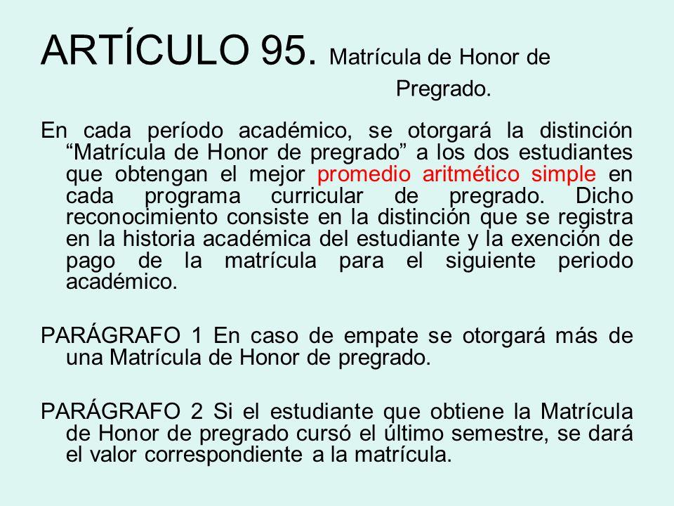 ARTÍCULO 95. Matrícula de Honor de Pregrado. En cada período académico, se otorgará la distinción Matrícula de Honor de pregrado a los dos estudiantes