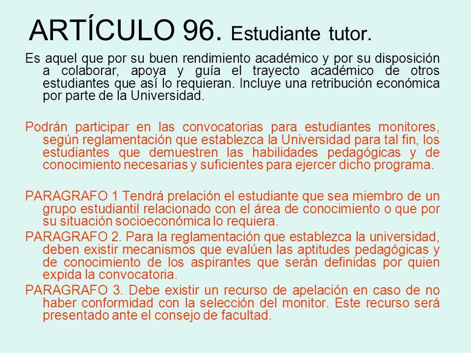 ARTÍCULO 96. Estudiante tutor. Es aquel que por su buen rendimiento académico y por su disposición a colaborar, apoya y guía el trayecto académico de