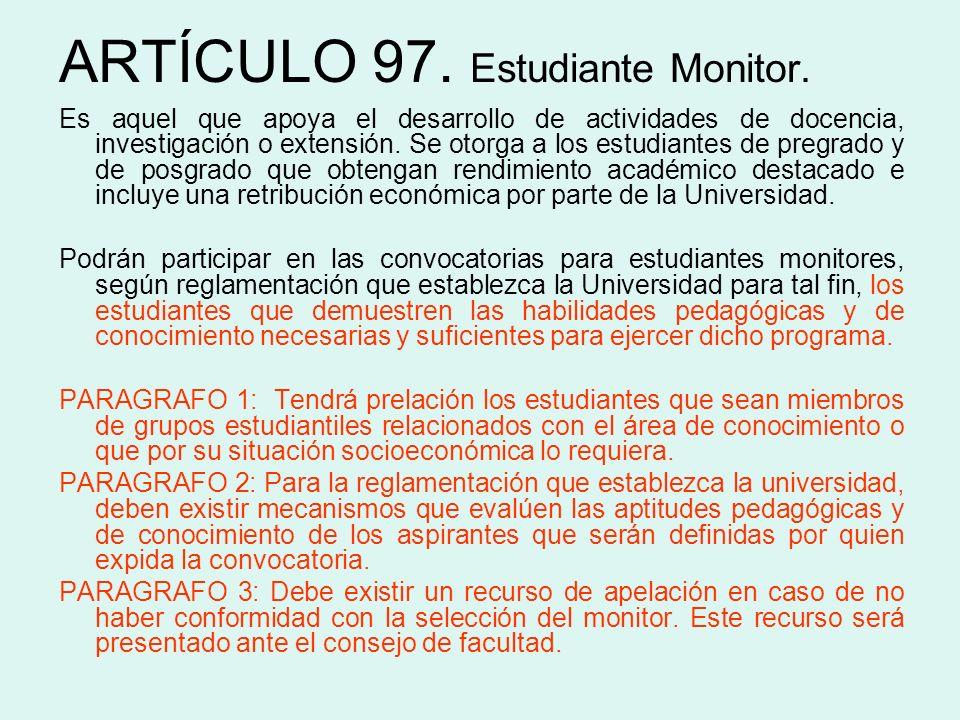 ARTÍCULO 97. Estudiante Monitor. Es aquel que apoya el desarrollo de actividades de docencia, investigación o extensión. Se otorga a los estudiantes d