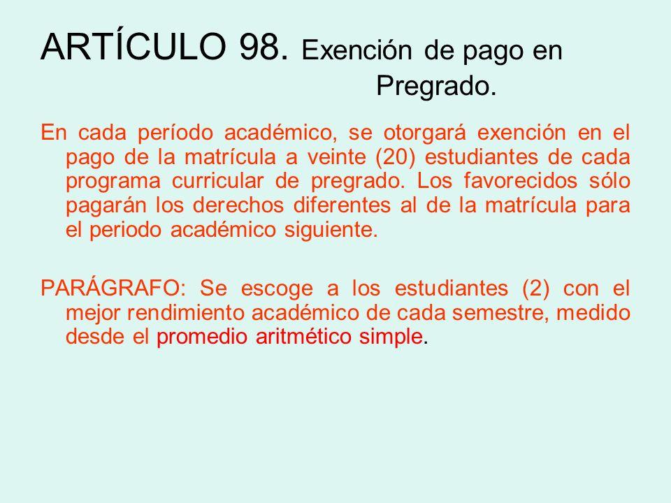 ARTÍCULO 98. Exención de pago en Pregrado. En cada período académico, se otorgará exención en el pago de la matrícula a veinte (20) estudiantes de cad