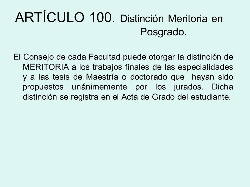 ARTÍCULO 100. Distinción Meritoria en Posgrado. El Consejo de cada Facultad puede otorgar la distinción de MERITORIA a los trabajos finales de las esp