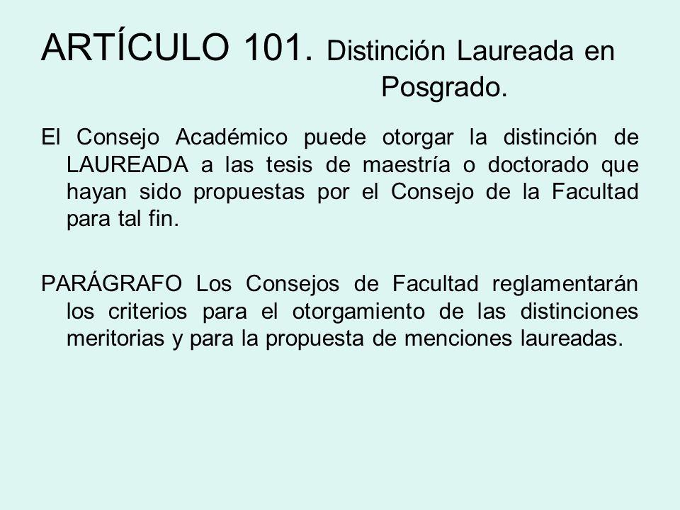 ARTÍCULO 101. Distinción Laureada en Posgrado. El Consejo Académico puede otorgar la distinción de LAUREADA a las tesis de maestría o doctorado que ha