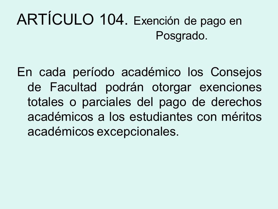 ARTÍCULO 104. Exención de pago en Posgrado. En cada período académico los Consejos de Facultad podrán otorgar exenciones totales o parciales del pago