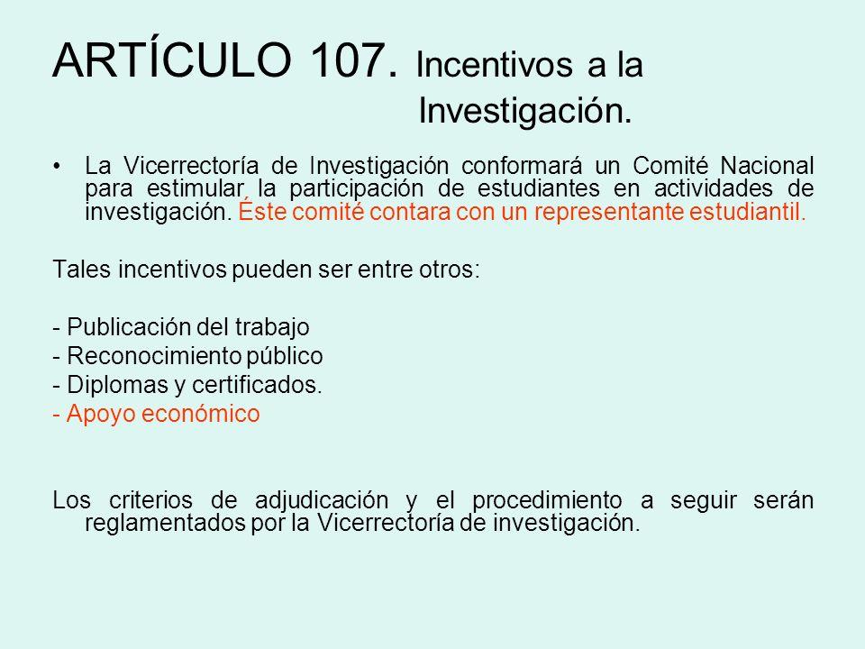 ARTÍCULO 107. Incentivos a la Investigación. La Vicerrectoría de Investigación conformará un Comité Nacional para estimular la participación de estudi