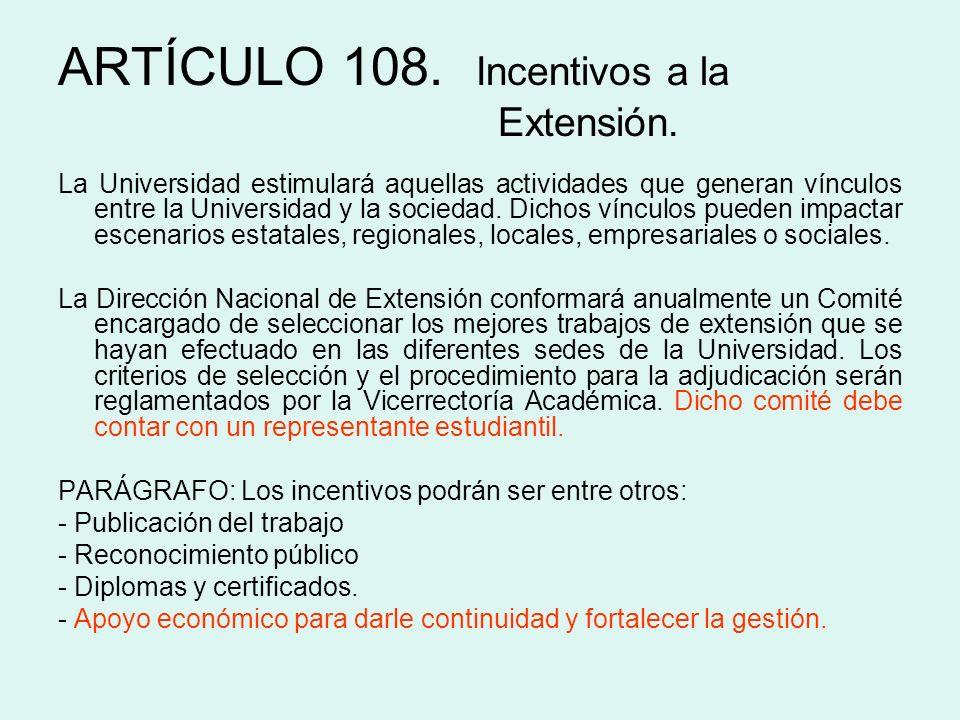 ARTÍCULO 108. Incentivos a la Extensión. La Universidad estimulará aquellas actividades que generan vínculos entre la Universidad y la sociedad. Dicho