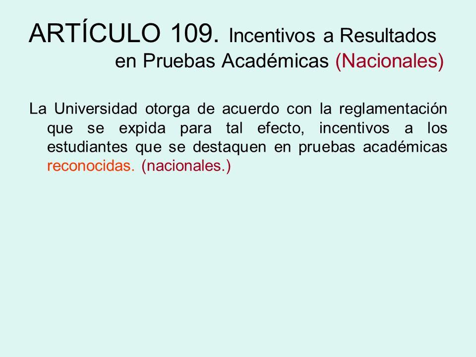 ARTÍCULO 109. Incentivos a Resultados en Pruebas Académicas (Nacionales) La Universidad otorga de acuerdo con la reglamentación que se expida para tal