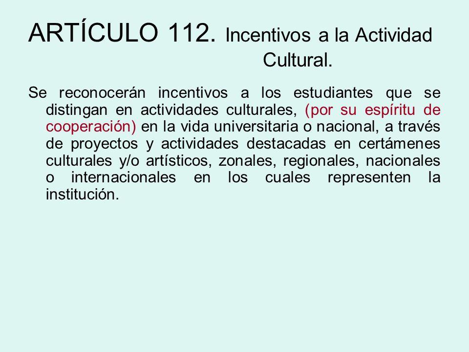 ARTÍCULO 112. Incentivos a la Actividad Cultural. Se reconocerán incentivos a los estudiantes que se distingan en actividades culturales, (por su espí