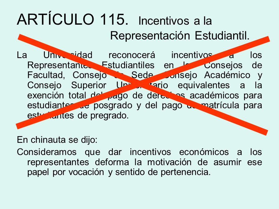 ARTÍCULO 115. Incentivos a la Representación Estudiantil. La Universidad reconocerá incentivos a los Representantes Estudiantiles en los Consejos de F