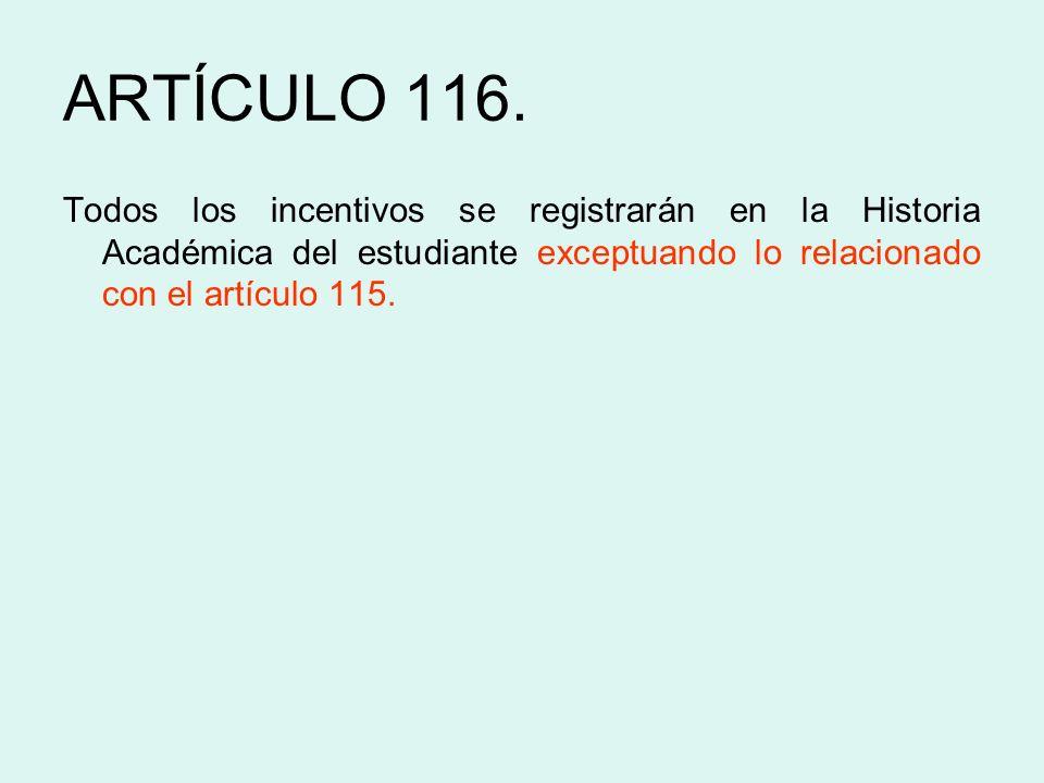 ARTÍCULO 116. Todos los incentivos se registrarán en la Historia Académica del estudiante exceptuando lo relacionado con el artículo 115.