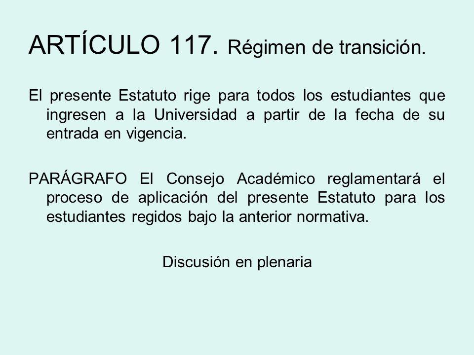 ARTÍCULO 117. Régimen de transición. El presente Estatuto rige para todos los estudiantes que ingresen a la Universidad a partir de la fecha de su ent