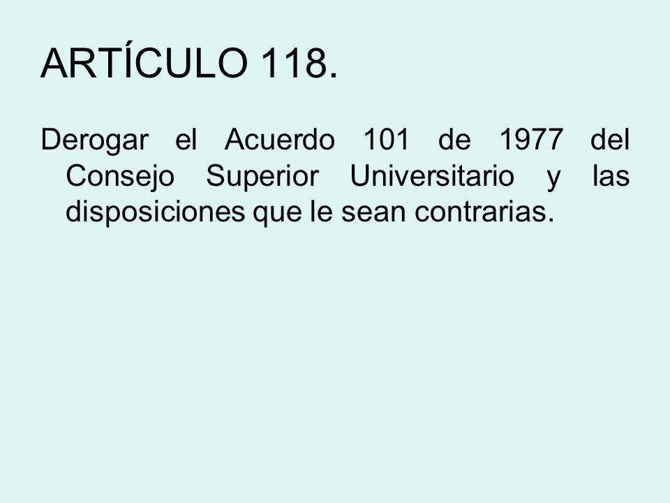 ARTÍCULO 118. Derogar el Acuerdo 101 de 1977 del Consejo Superior Universitario y las disposiciones que le sean contrarias.