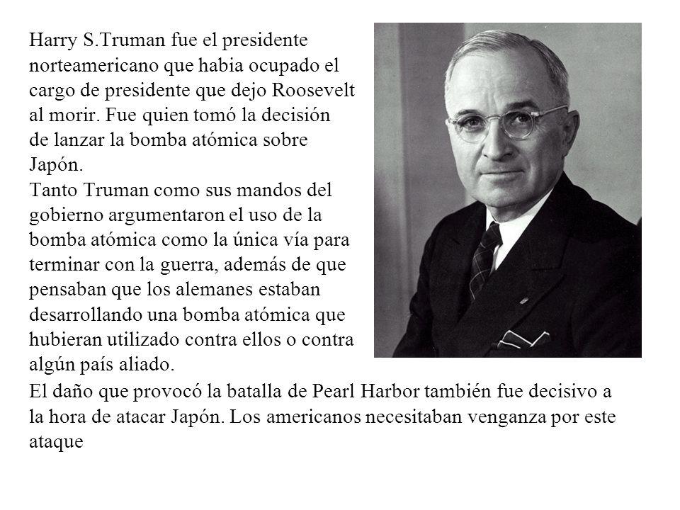 Harry S.Truman fue el presidente norteamericano que habia ocupado el cargo de presidente que dejo Roosevelt al morir. Fue quien tomó la decisión de la