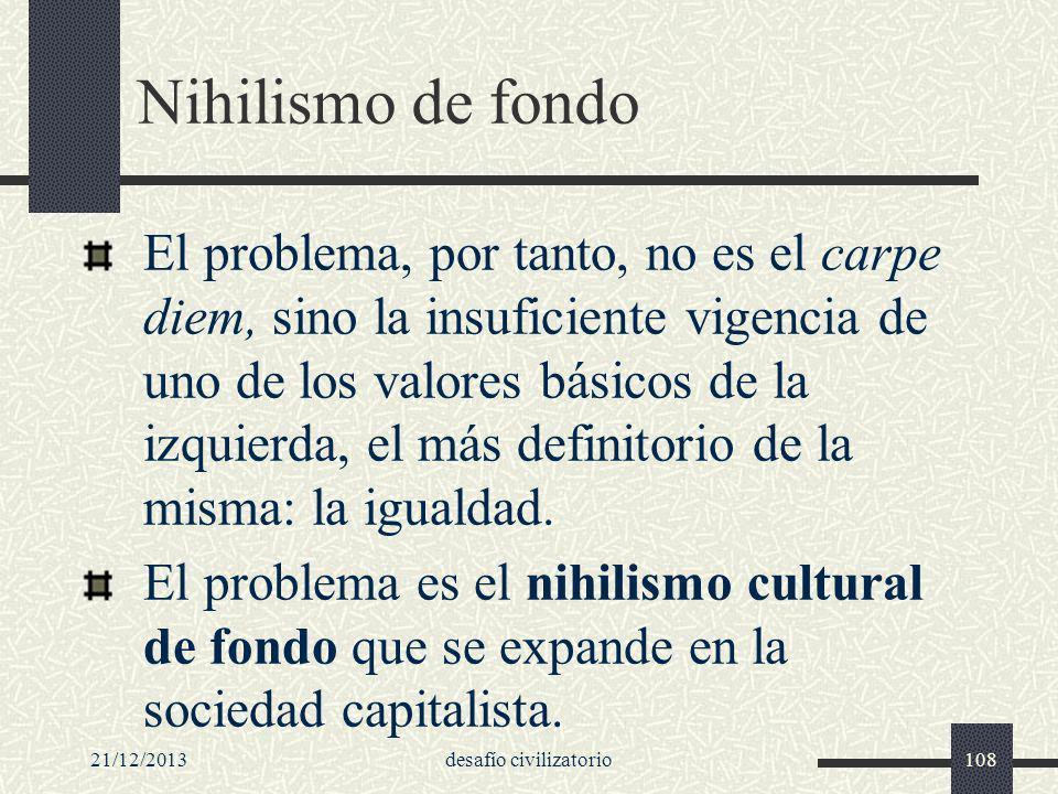 21/12/2013desafío civilizatorio108 Nihilismo de fondo El problema, por tanto, no es el carpe diem, sino la insuficiente vigencia de uno de los valores