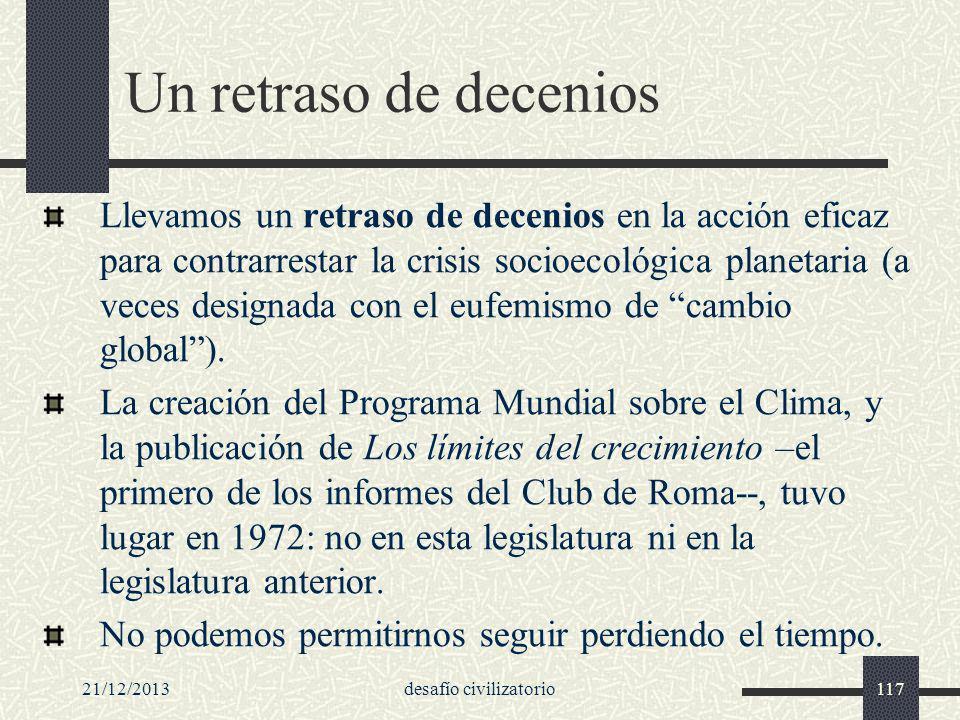 21/12/2013desafío civilizatorio117 Un retraso de decenios Llevamos un retraso de decenios en la acción eficaz para contrarrestar la crisis socioecológ