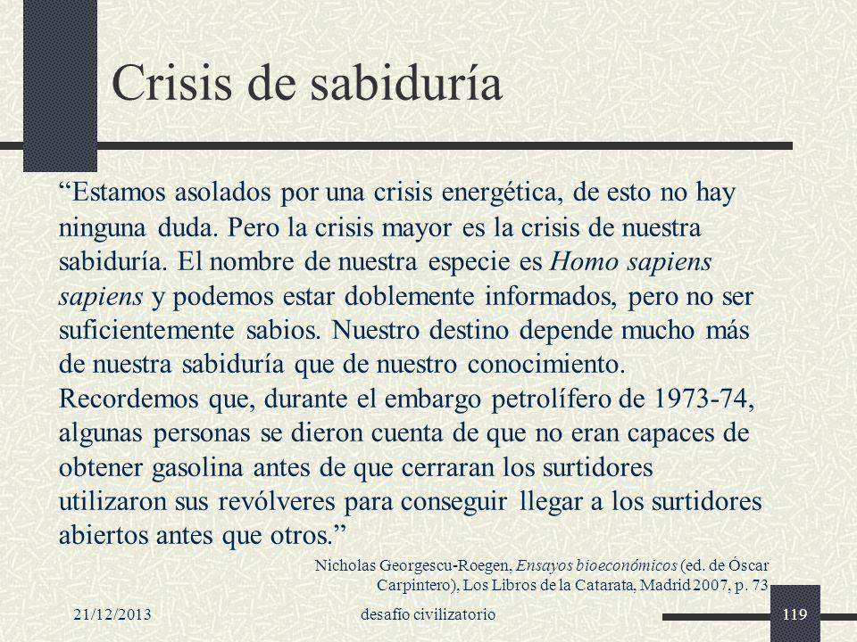 21/12/2013desafío civilizatorio119 Crisis de sabiduría Estamos asolados por una crisis energética, de esto no hay ninguna duda. Pero la crisis mayor e