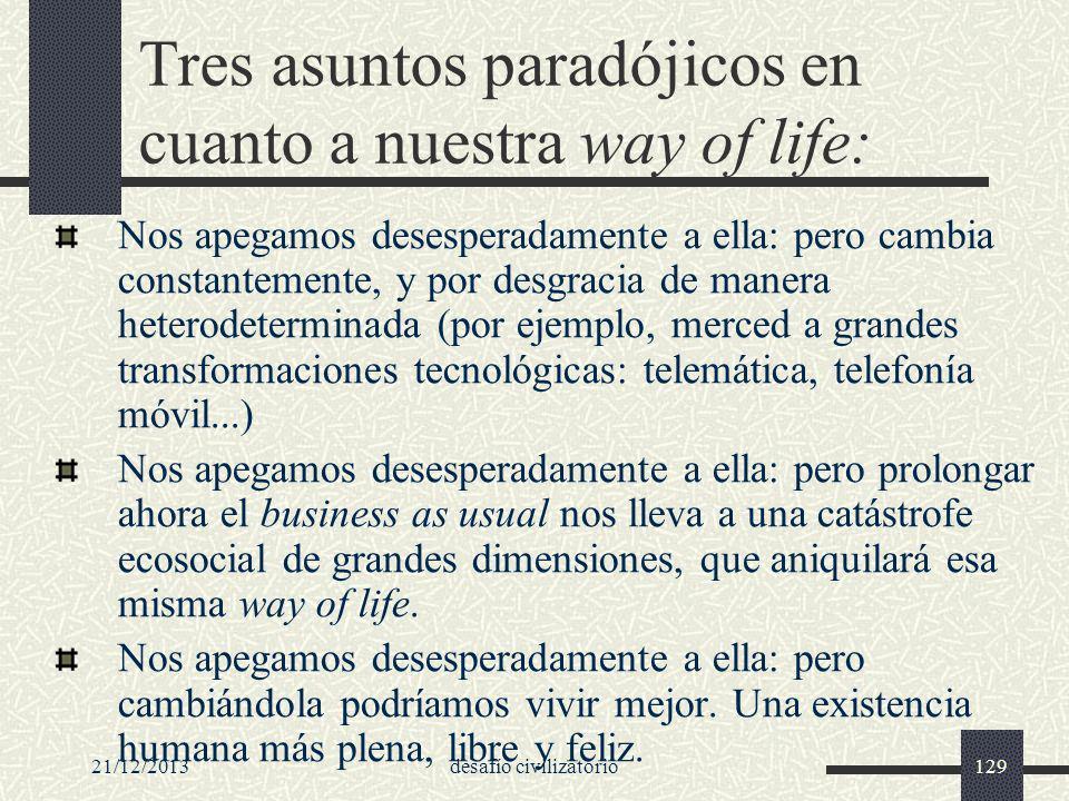 21/12/2013desafío civilizatorio129 Tres asuntos paradójicos en cuanto a nuestra way of life: Nos apegamos desesperadamente a ella: pero cambia constan