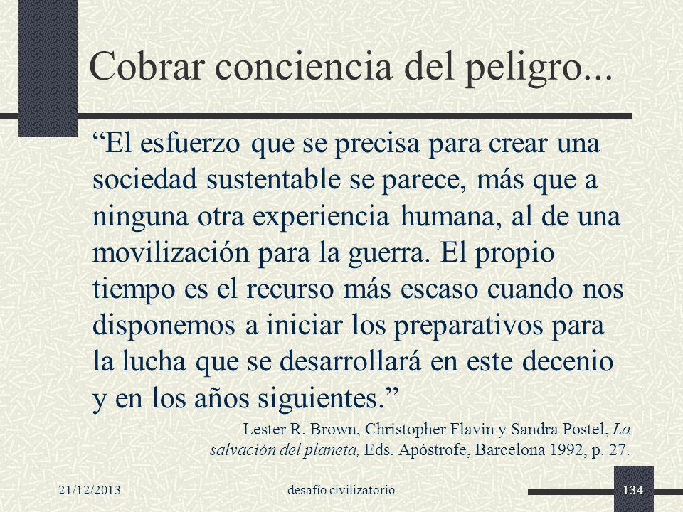 21/12/2013desafío civilizatorio134 Cobrar conciencia del peligro... El esfuerzo que se precisa para crear una sociedad sustentable se parece, más que