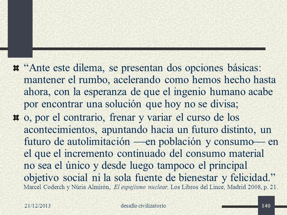 21/12/2013desafío civilizatorio140 Ante este dilema, se presentan dos opciones básicas: mantener el rumbo, acelerando como hemos hecho hasta ahora, co