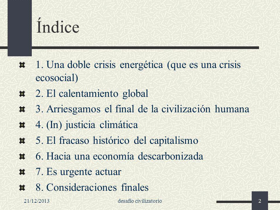 21/12/2013desafío civilizatorio2 Índice 1. Una doble crisis energética (que es una crisis ecosocial) 2. El calentamiento global 3. Arriesgamos el fina
