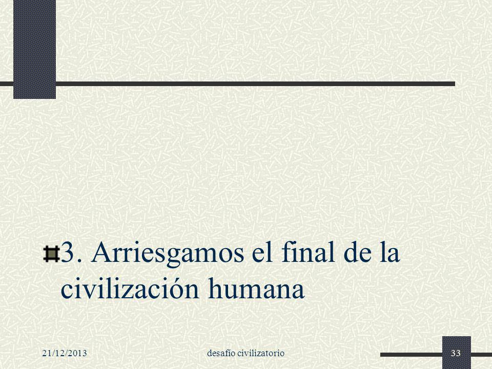 21/12/2013desafío civilizatorio33 3. Arriesgamos el final de la civilización humana