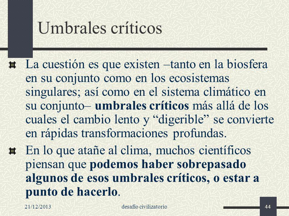 21/12/2013desafío civilizatorio44 Umbrales críticos La cuestión es que existen –tanto en la biosfera en su conjunto como en los ecosistemas singulares