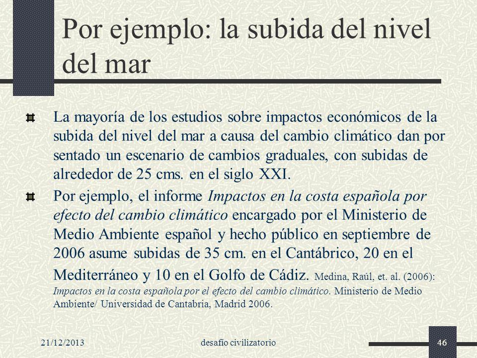 21/12/2013desafío civilizatorio46 Por ejemplo: la subida del nivel del mar La mayoría de los estudios sobre impactos económicos de la subida del nivel