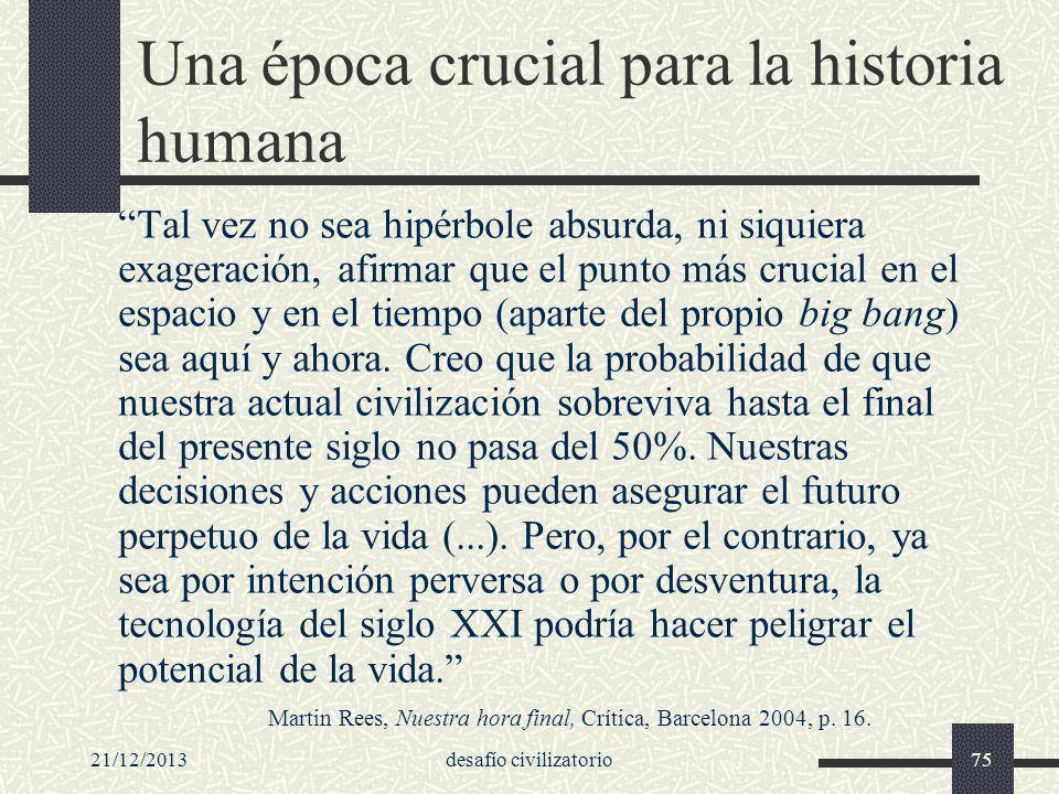 21/12/2013desafío civilizatorio75 Una época crucial para la historia humana Tal vez no sea hipérbole absurda, ni siquiera exageración, afirmar que el