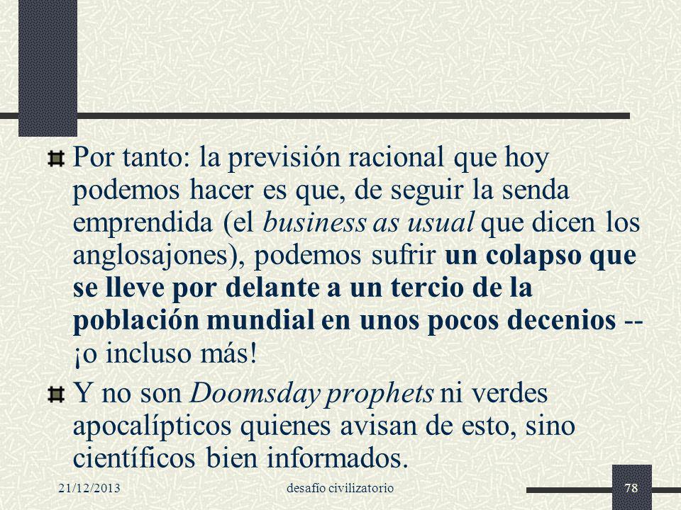 21/12/2013desafío civilizatorio78 Por tanto: la previsión racional que hoy podemos hacer es que, de seguir la senda emprendida (el business as usual q