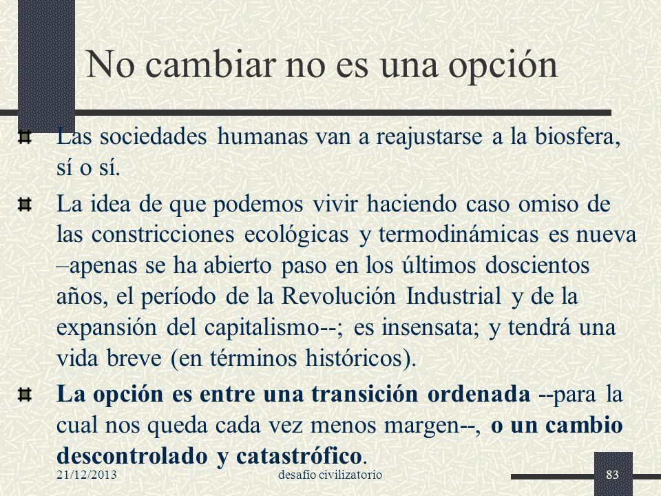 21/12/2013desafío civilizatorio83 No cambiar no es una opción Las sociedades humanas van a reajustarse a la biosfera, sí o sí. La idea de que podemos