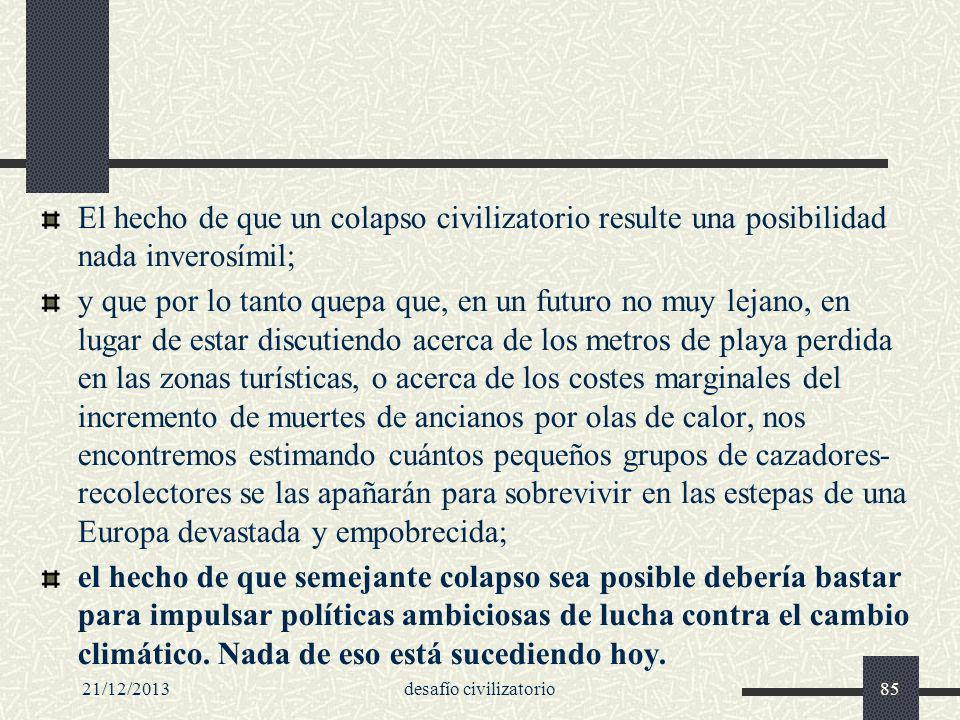 21/12/2013desafío civilizatorio85 El hecho de que un colapso civilizatorio resulte una posibilidad nada inverosímil; y que por lo tanto quepa que, en