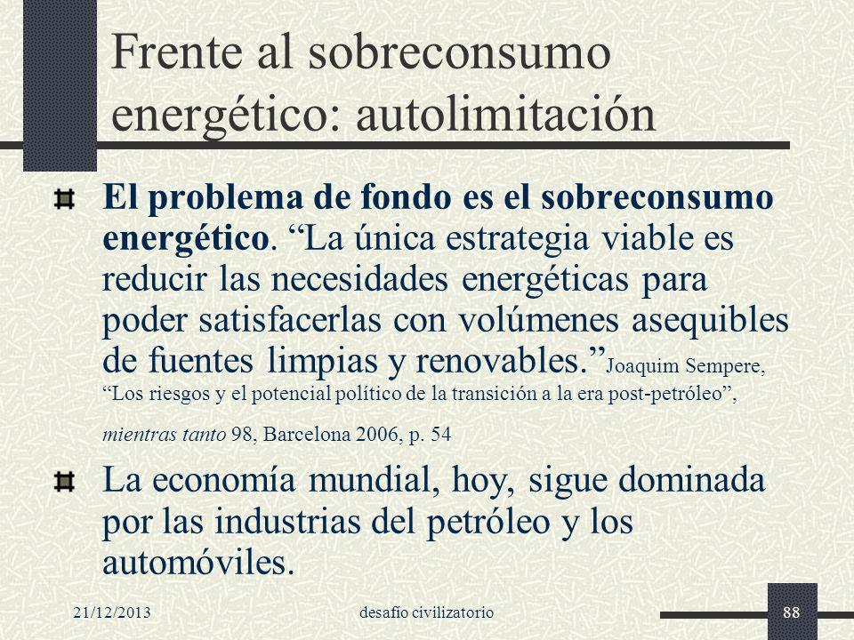 21/12/2013desafío civilizatorio88 Frente al sobreconsumo energético: autolimitación El problema de fondo es el sobreconsumo energético. La única estra