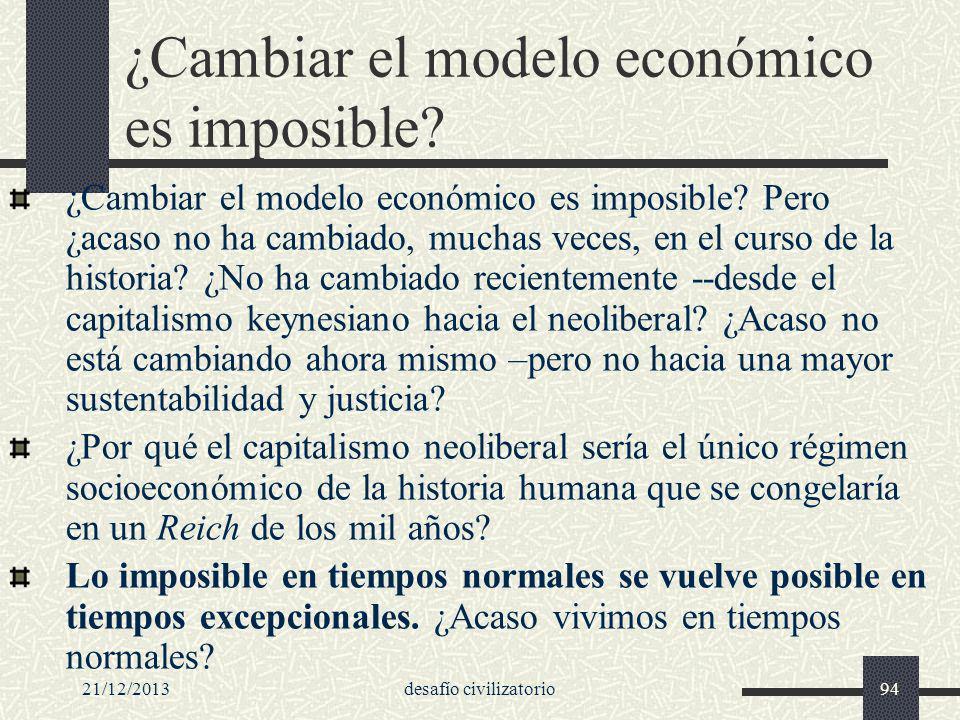 21/12/2013desafío civilizatorio94 ¿Cambiar el modelo económico es imposible? ¿Cambiar el modelo económico es imposible? Pero ¿acaso no ha cambiado, mu