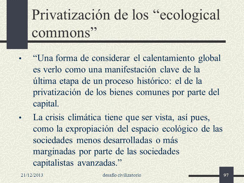 21/12/2013desafío civilizatorio97 Privatización de los ecological commons Una forma de considerar el calentamiento global es verlo como una manifestac