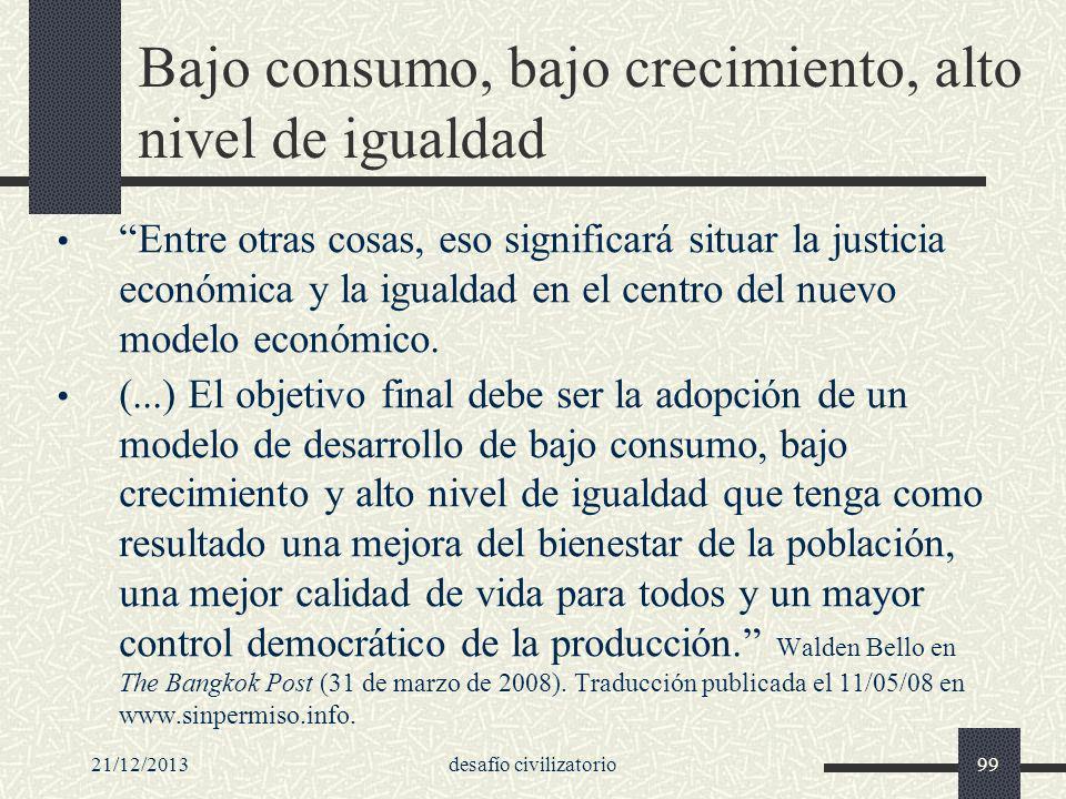 21/12/2013desafío civilizatorio99 Bajo consumo, bajo crecimiento, alto nivel de igualdad Entre otras cosas, eso significará situar la justicia económi
