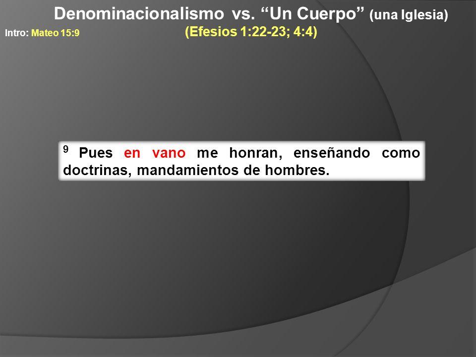 9 Pues en vano me honran, enseñando como doctrinas, mandamientos de hombres. Intro: Mateo 15:9 Denominacionalismo vs. Un Cuerpo (una Iglesia) (Efesios