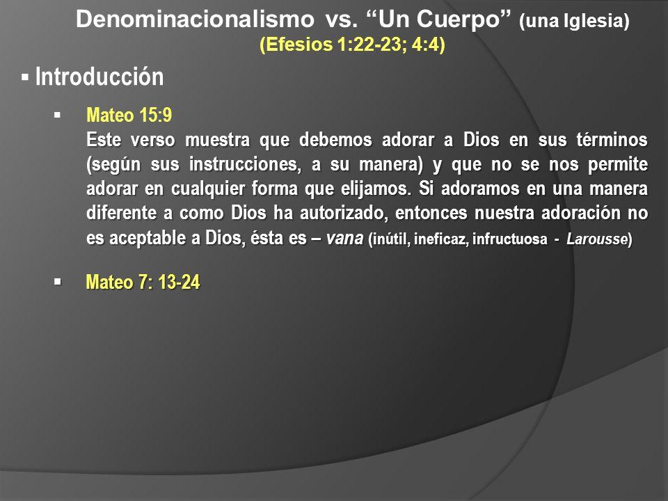 Denominacionalismo vs. Un Cuerpo (una Iglesia) (Efesios 1:22-23; 4:4) Introducción Mateo 15:9 Este verso muestra que debemos adorar a Dios en sus térm