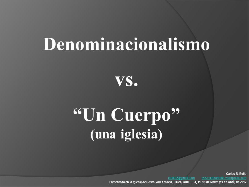 Denominacionalismo vs. Un Cuerpo (una iglesia) Carlos R. Bello cbello2@gmail.comcbello2@gmail.com www.carlosrbello.wordpress.comwww.carlosrbello.wordp
