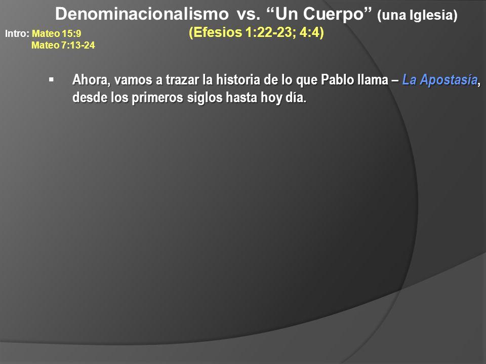 Denominacionalismo vs. Un Cuerpo (una Iglesia) (Efesios 1:22-23; 4:4) Ahora, vamos a trazar la historia de lo que Pablo llama – La Apostasía, desde lo