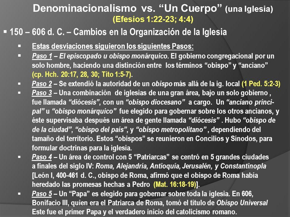 Denominacionalismo vs. Un Cuerpo (una Iglesia) (Efesios 1:22-23; 4:4) 150 – 606 d. C. – Cambios en la Organización de la Iglesia Estas desviaciones si