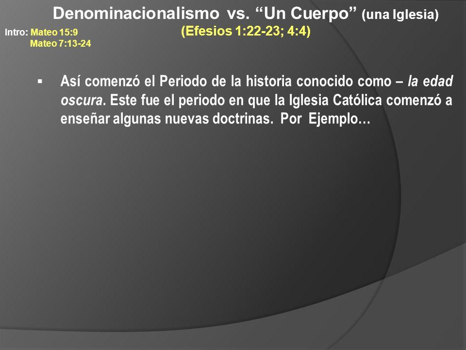 Denominacionalismo vs. Un Cuerpo (una Iglesia) (Efesios 1:22-23; 4:4) Así comenzó el Periodo de la historia conocido como – la edad oscura. Este fue e