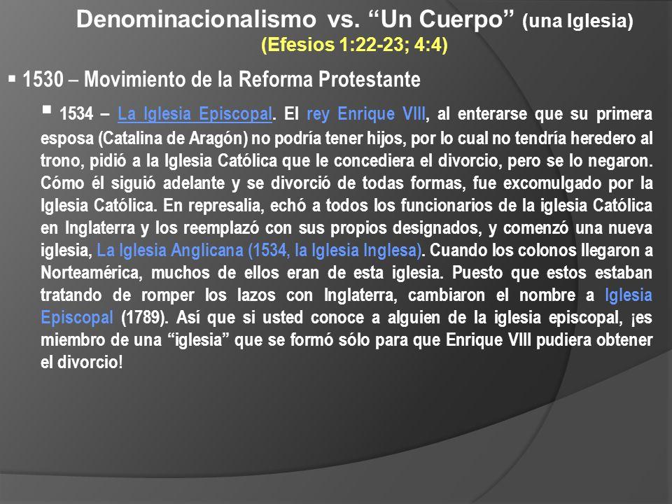 Denominacionalismo vs. Un Cuerpo (una Iglesia) (Efesios 1:22-23; 4:4) 1530 – Movimiento de la Reforma Protestante 1534 – La Iglesia Episcopal. El rey