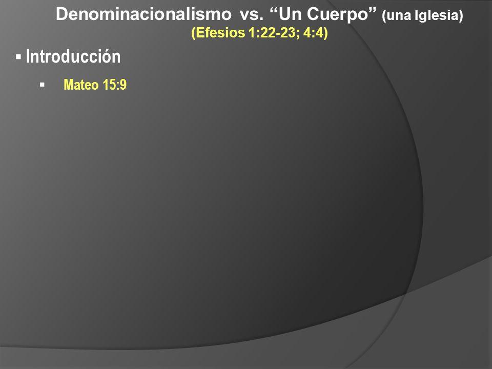 Denominacionalismo vs. Un Cuerpo (una Iglesia) (Efesios 1:22-23; 4:4) Introducción Mateo 15:9