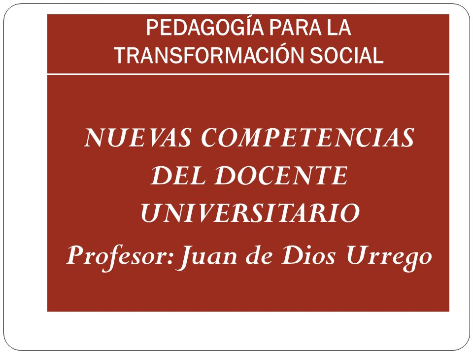 PEDAGOGÍA PARA LA TRANSFORMACIÓN SOCIAL NUEVAS COMPETENCIAS DEL DOCENTE UNIVERSITARIO Profesor: Juan de Dios Urrego