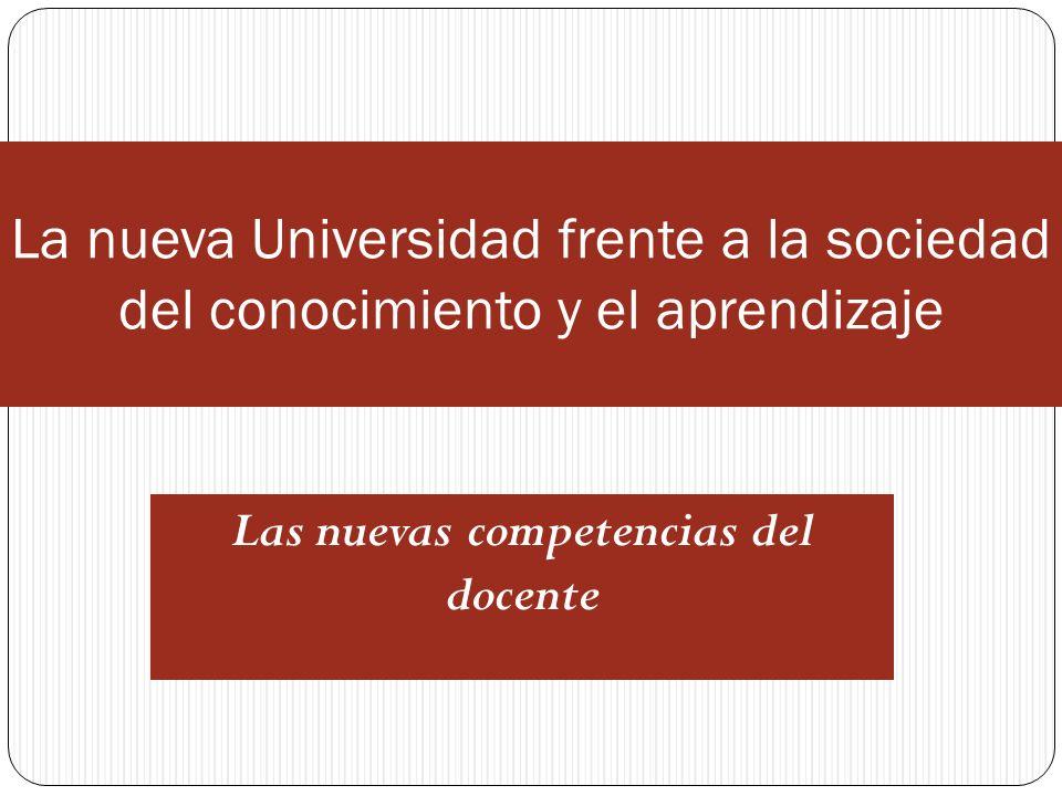 La nueva Universidad frente a la sociedad del conocimiento y el aprendizaje Las nuevas competencias del docente
