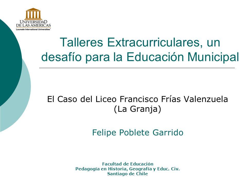 Talleres Extracurriculares, un desafío para la Educación Municipal El Caso del Liceo Francisco Frías Valenzuela (La Granja) Felipe Poblete Garrido Fac